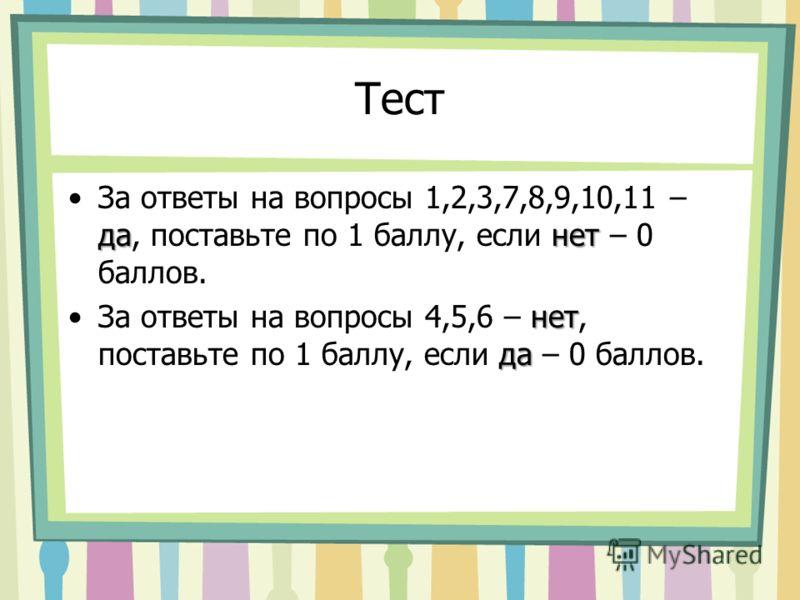 Тест данетЗа ответы на вопросы 1,2,3,7,8,9,10,11 – да, поставьте по 1 баллу, если нет – 0 баллов. нет даЗа ответы на вопросы 4,5,6 – нет, поставьте по 1 баллу, если да – 0 баллов.