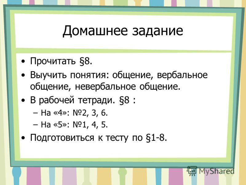 Домашнее задание Прочитать §8. Выучить понятия: общение, вербальное общение, невербальное общение. В рабочей тетради. §8 : –На «4»: 2, 3, 6. –На «5»: 1, 4, 5. Подготовиться к тесту по §1-8.