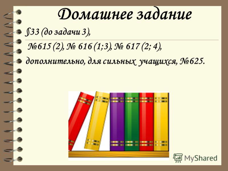 Домашнее задание §33 (до задачи 3), 615 (2), 616 (1;3), 617 (2; 4), дополнительно, для сильных учащихся, 625.