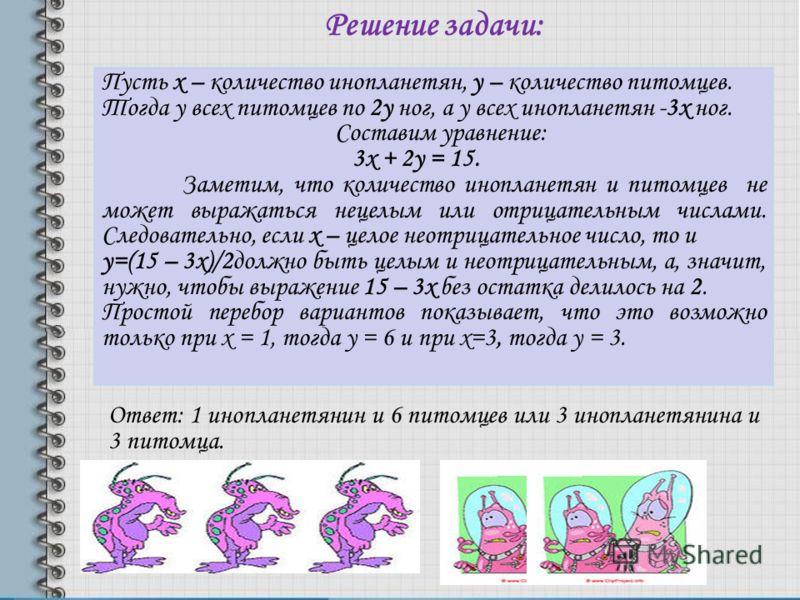 Решение задачи: Пусть х – количество инопланетян, у – количество питомцев. Тогда у всех питомцев по 2у ног, а у всех инопланетян -3х ног. Составим уравнение: 3х + 2у = 15. Заметим, что количество инопланетян и питомцев не может выражаться нецелым или