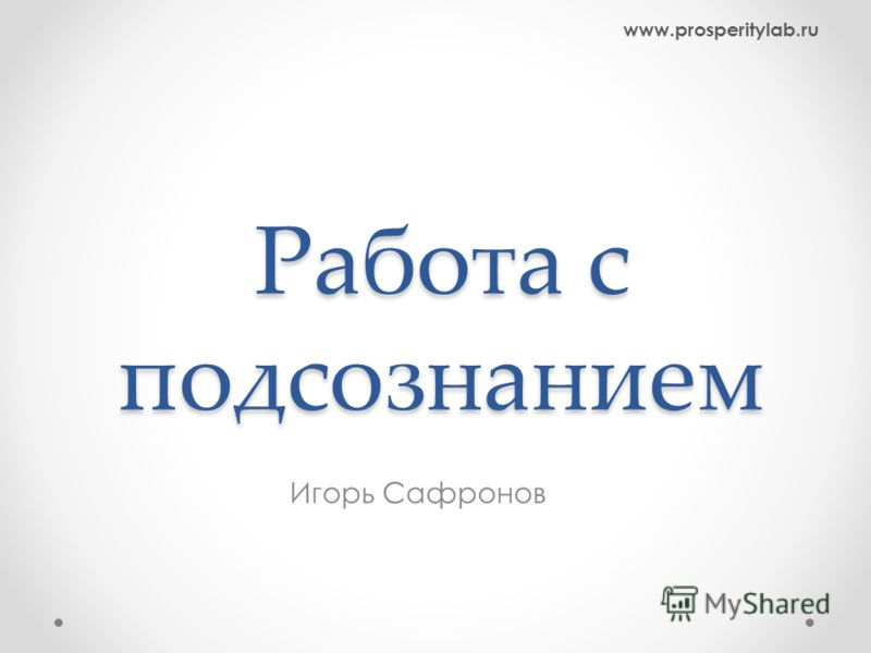 Работа с подсознанием www.prosperitylab.ru Игорь Сафронов