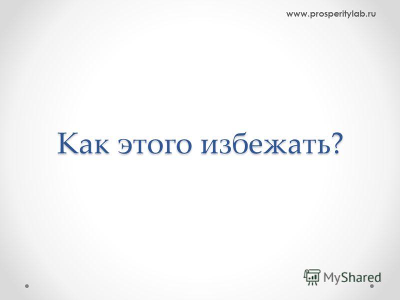 Как этого избежать? www.prosperitylab.ru