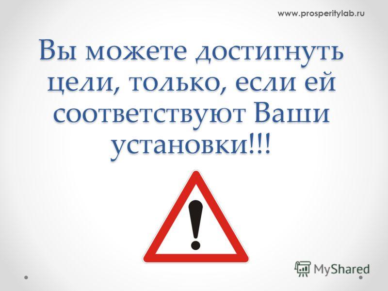 Вы можете достигнуть цели, только, если ей соответствуют Ваши установки!!! www.prosperitylab.ru