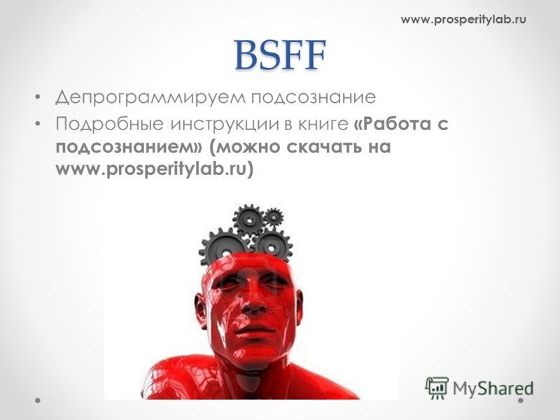 BSFF Депрограммируем подсознание Подробные инструкции в книге «Работа с подсознанием» (можно скачать на www.prosperitylab.ru) www.prosperitylab.ru