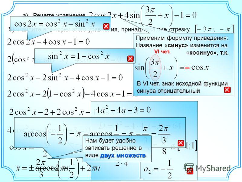 а). Решите уравнение б). Найдите все корни этого уравнения, принадлежащие отрезку Применим формулу приведения: Название «синус» изменится на «косинус», т.к. «косинус», т.к. VI чет. В VI чет. знак исходной функции синуса отрицательный – Нам будет удоб