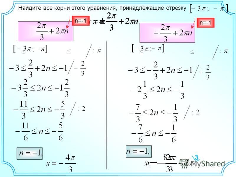 Найдите все корни этого уравнения, принадлежащие отрезку3 n=-1 n=-1