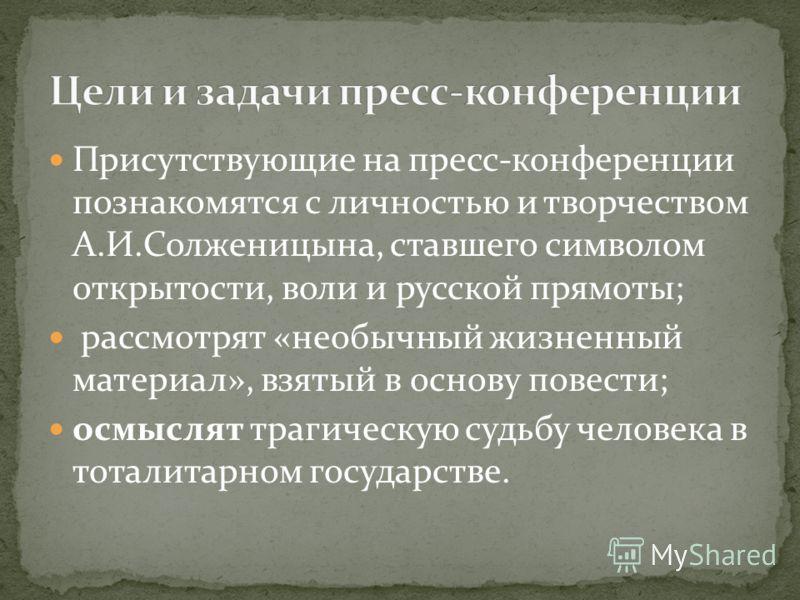 Присутствующие на пресс-конференции познакомятся с личностью и творчеством А.И.Солженицына, ставшего символом открытости, воли и русской прямоты; рассмотрят «необычный жизненный материал», взятый в основу повести; осмыслят трагическую судьбу человека