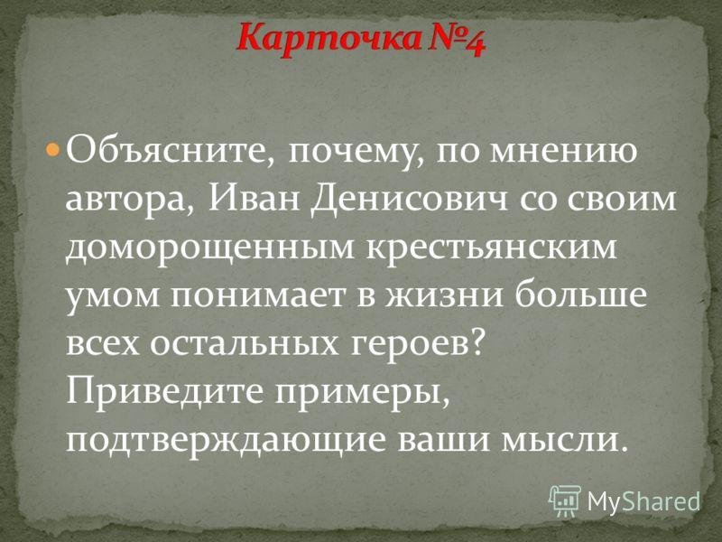 Объясните, почему, по мнению автора, Иван Денисович со своим доморощенным крестьянским умом понимает в жизни больше всех остальных героев? Приведите примеры, подтверждающие ваши мысли.