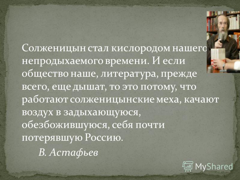 Солженицын стал кислородом нашего непродыхаемого времени. И если общество наше, литература, прежде всего, еще дышат, то это потому, что работают солженицынские меха, качают воздух в задыхающуюся, обезбожившуюся, себя почти потерявшую Россию. В. Астаф