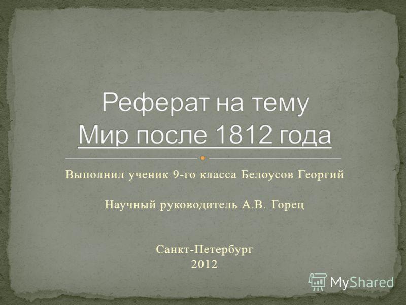 Выполнил ученик 9-го класса Белоусов Георгий Научный руководитель А.В. Горец Санкт-Петербург 2012