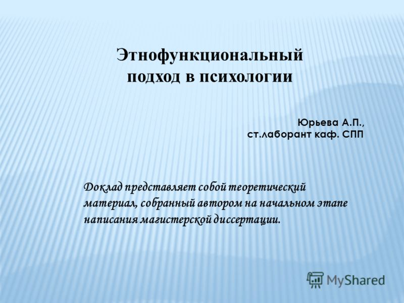 Этнофункциональный подход в психологии Юрьева А.П., ст.лаборант каф. СПП Доклад представляет собой теоретический материал, собранный автором на начальном этапе написания магистерской диссертации.