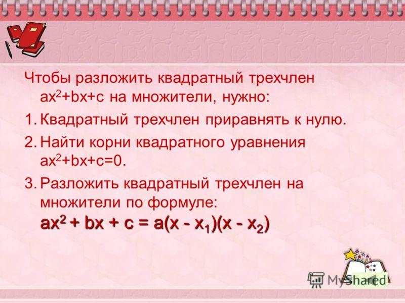 Чтобы разложить квадратный трехчлен ax 2 +bx+c на множители, нужно: 1.Квадратный трехчлен приравнять к нулю. 2.Найти корни квадратного уравнения ax 2 +bx+c=0. ax 2 + bx + c = a(x - x 1 )(x - x 2 ) 3.Разложить квадратный трехчлен на множители по форму
