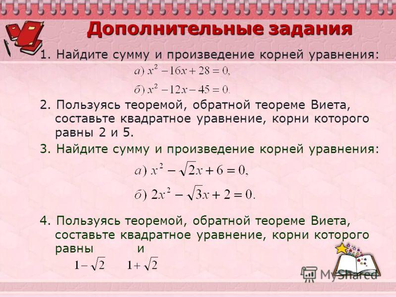 Дополнительные задания 1. Найдите сумму и произведение корней уравнения: 2. Пользуясь теоремой, обратной теореме Виета, составьте квадратное уравнение, корни которого равны 2 и 5. 3. Найдите сумму и произведение корней уравнения: 4. Пользуясь теоремо