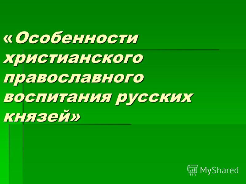 «Особенности христианского православного воспитания русских князей»