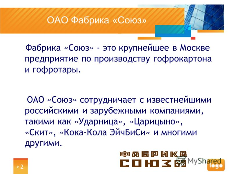 > 2> 2 ОАО Фабрика «Союз» Фабрика «Союз» - это крупнейшее в Москве предприятие по производству гофрокартона и гофротары. ОАО «Союз» сотрудничает с известнейшими российскими и зарубежными компаниями, такими как «Ударница», «Царицыно», «Скит», «Кока-Ко