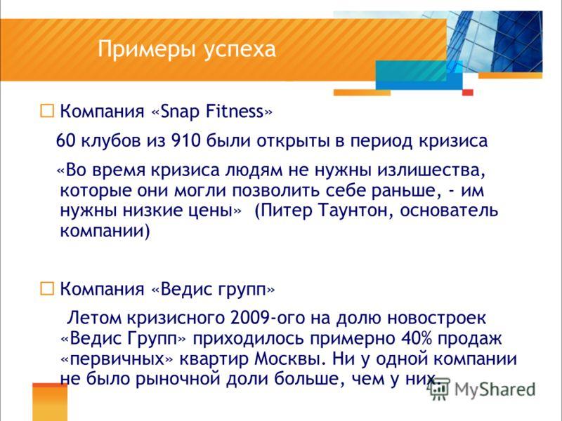 Примеры успеха Компания «Snap Fitness» 60 клубов из 910 были открыты в период кризиса «Во время кризиса людям не нужны излишества, которые они могли позволить себе раньше, - им нужны низкие цены» (Питер Таунтон, основатель компании) Компания «Ведис г