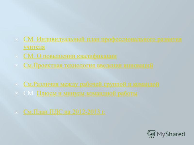СМ. Индивидуальный план профессионального развития учителя СМ. Индивидуальный план профессионального развития учителя СМ. О повышении квалификации СМ. О повышении квалификации См. Проектная технология введения инноваций См. Проектная технология введе