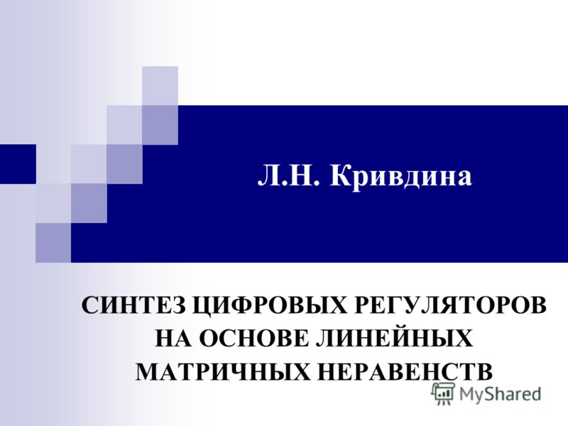 Л.Н. Кривдина СИНТЕЗ ЦИФРОВЫХ РЕГУЛЯТОРОВ НА ОСНОВЕ ЛИНЕЙНЫХ МАТРИЧНЫХ НЕРАВЕНСТВ