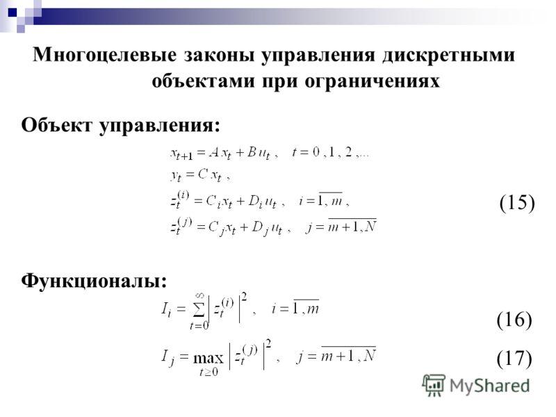 Многоцелевые законы управления дискретными объектами при ограничениях Объект управления: (15) Функционалы: (16) (17)