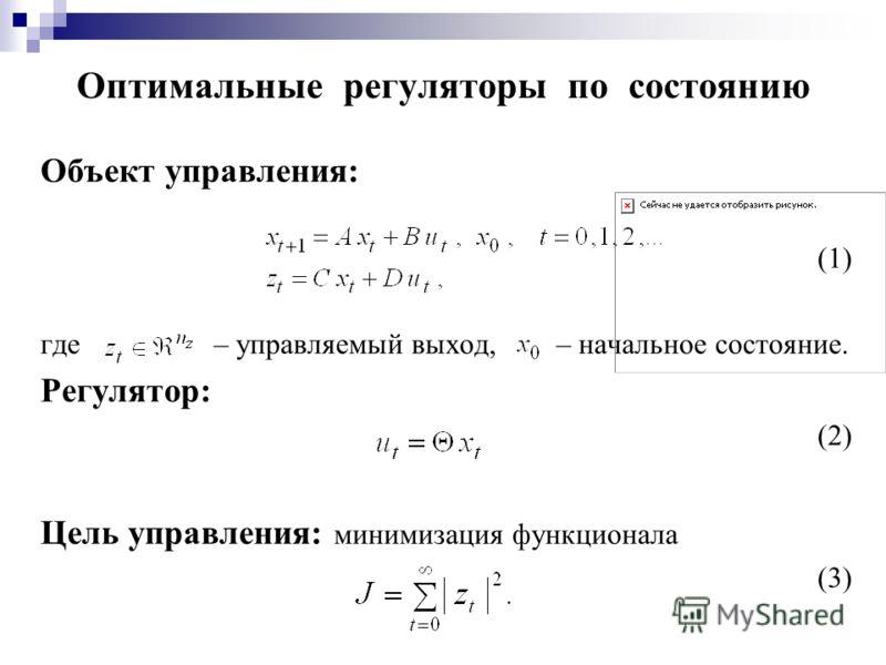 Оптимальные регуляторы по состоянию Объект управления: (1) где – управляемый выход, – начальное состояние. Регулятор: (2) Цель управления: минимизация функционала (3)
