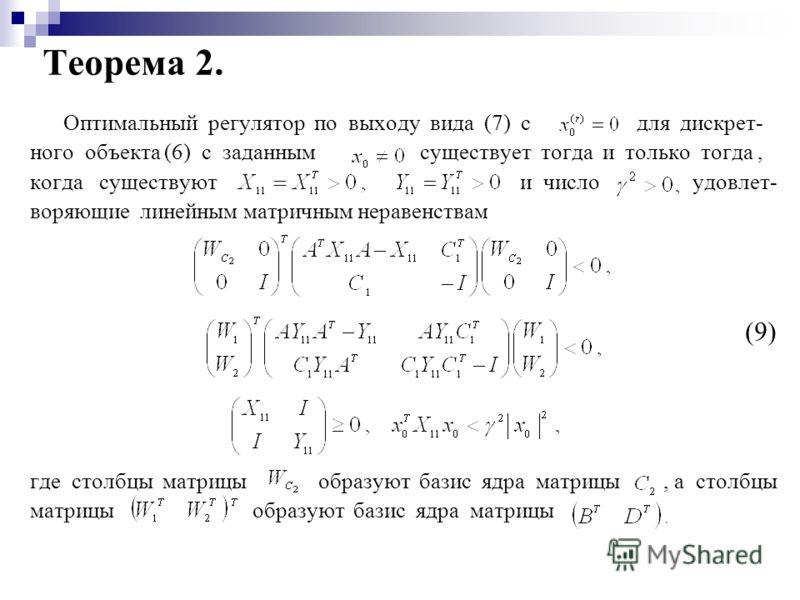 Теорема 2. Оптимальный регулятор по выходу вида (7) с для дискрет- ного объекта (6) с заданным существует тогда и только тогда, когда существуют и число удовлет- воряющие линейным матричным неравенствам (9) где столбцы матрицы образуют базис ядра мат