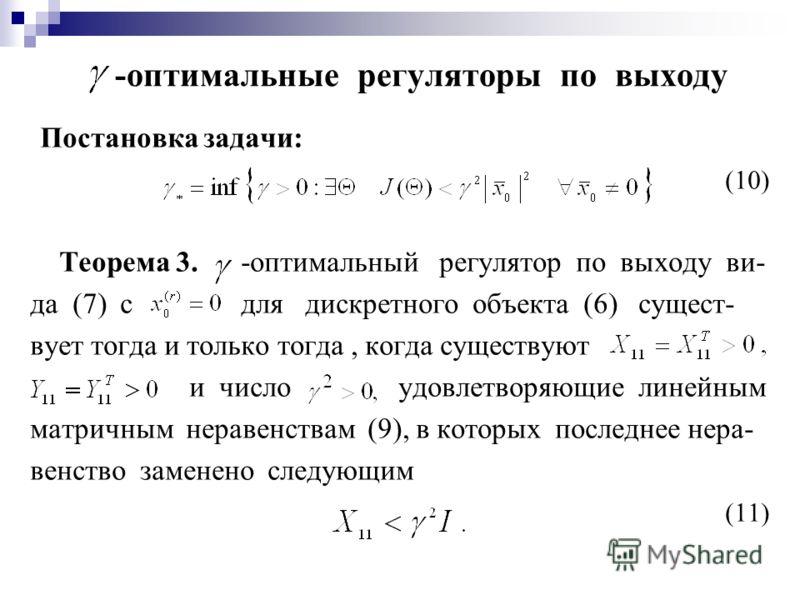 -оптимальные регуляторы по выходу Постановка задачи: (10) Теорема 3. -оптимальный регулятор по выходу ви- да (7) с для дискретного объекта (6) сущест- вует тогда и только тогда, когда существуют и число удовлетворяющие линейным матричным неравенствам