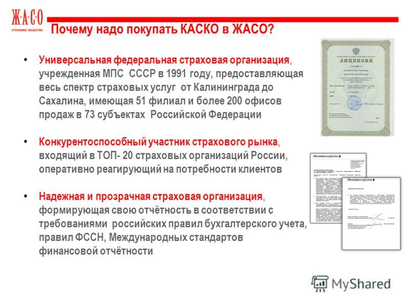 Почему надо покупать КАСКО в ЖАСО? Универсальная федеральная страховая организация, учрежденная МПС СССР в 1991 году, предоставляющая весь спектр страховых услуг от Калининграда до Сахалина, имеющая 51 филиал и более 200 офисов продаж в 73 субъектах