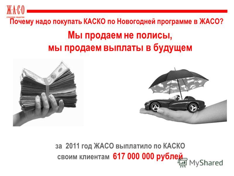 Почему надо покупать КАСКО по Новогодней программе в ЖАСО? Мы продаем не полисы, мы продаем выплаты в будущем за 2011 год ЖАСО выплатило по КАСКО своим клиентам 617 000 000 рублей