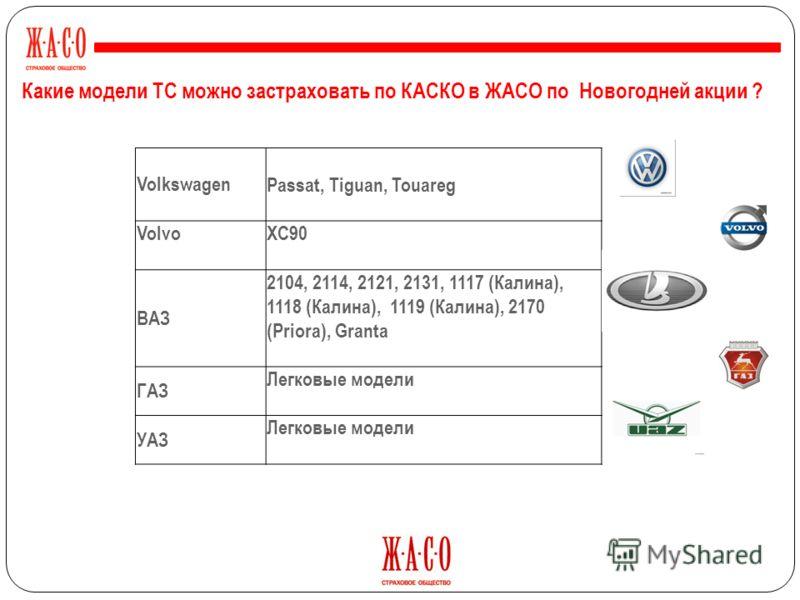 VolkswagenPassat, Tiguan, Touareg VolvoXC90 ВАЗ 2104, 2114, 2121, 2131, 1117 (Калина), 1118 (Калина), 1119 (Калина), 2170 (Priora), Granta ГАЗ Легковые модели УАЗ Легковые модели Какие модели ТС можно застраховать по КАСКО в ЖАСО по Новогодней акции