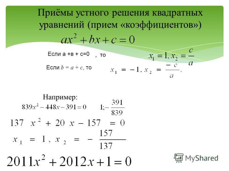 Приёмы устного решения квадратных уравнений (прием «коэффициентов»), то Например: Если а +в + с=0 Если b = а + с, то