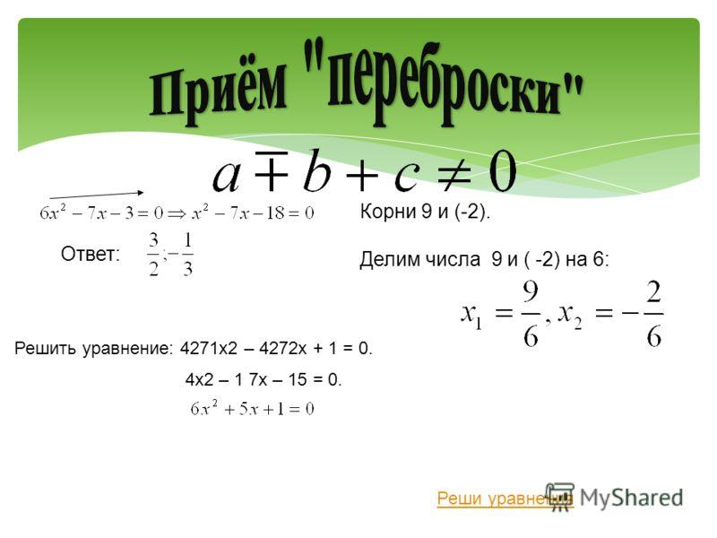 Корни 9 и (-2). Делим числа 9 и ( -2) на 6: Ответ: Реши уравнения Решить уравнение: 4271x2 – 4272x + 1 = 0. 4x2 – 1 7x – 15 = 0.