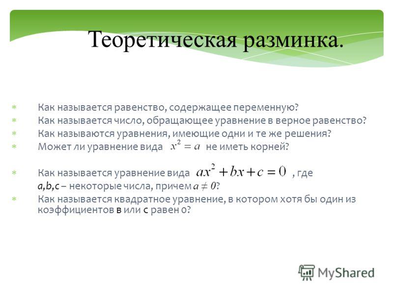 Теоретическая разминка. Как называется равенство, содержащее переменную? Как называется число, обращающее уравнение в верное равенство? Как называются уравнения, имеющие одни и те же решения? Может ли уравнение вида не иметь корней? Как называется ур