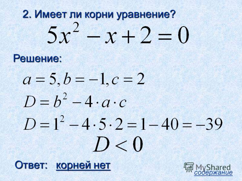 2. Имеет ли корни уравнение? Решение: Ответ: корней нет содержание
