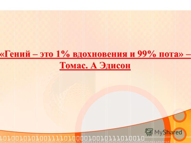 «Гений – это 1% вдохновения и 99% пота» – Томас. А Эдисон