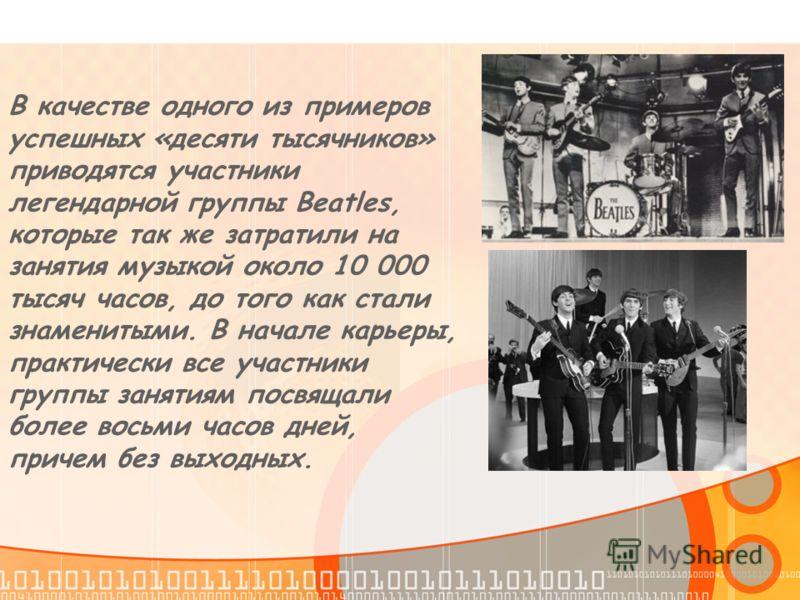 В качестве одного из примеров успешных «десяти тысячников» приводятся участники легендарной группы Beatles, которые так же затратили на занятия музыкой около 10 000 тысяч часов, до того как стали знаменитыми. В начале карьеры, практически все участни