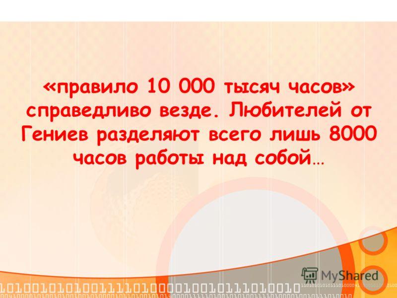 «правило 10 000 тысяч часов» справедливо везде. Любителей от Гениев разделяют всего лишь 8000 часов работы над собой…