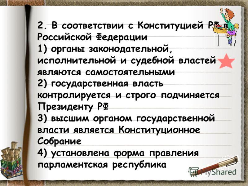 2. В соответствии с Конституцией РФ в Российской Федерации 1) органы законодательной, исполнительной и судебной властей являются самостоятельными 2) государственная власть контролируется и строго подчиняется Президенту РФ 3) высшим органом государств
