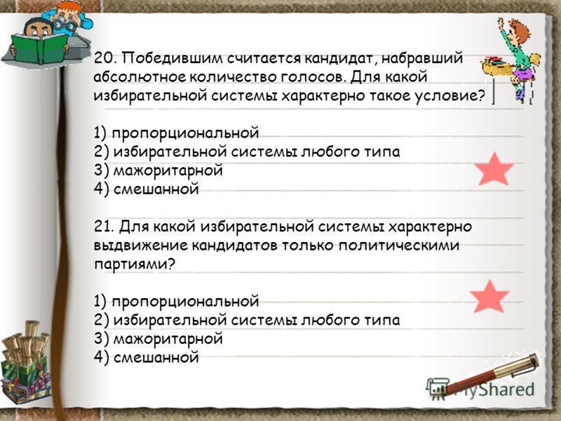 20. Победившим считается кандидат, набравший абсолютное количество голосов. Для какой избирательной системы характерно такое условие? 1) пропорциональной 2) избирательной системы любого типа 3) мажоритарной 4) смешанной 21. Для какой избирательной си