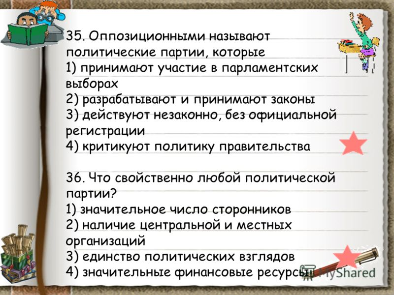 35. Оппозиционными называют политические партии, которые 1) принимают участие в парламентских выборах 2) разрабатывают и принимают законы 3) действуют незаконно, без официальной регистрации 4) критикуют политику правительства 36. Что свойственно любо