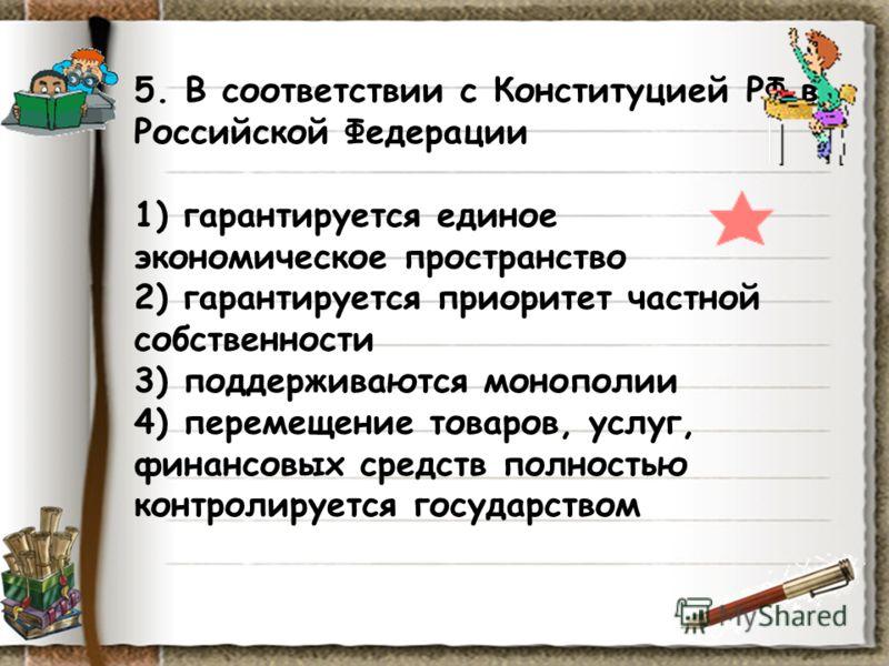 5. В соответствии с Конституцией РФ в Российской Федерации 1) гарантируется единое экономическое пространство 2) гарантируется приоритет частной собственности 3) поддерживаются монополии 4) перемещение товаров, услуг, финансовых средств полностью кон