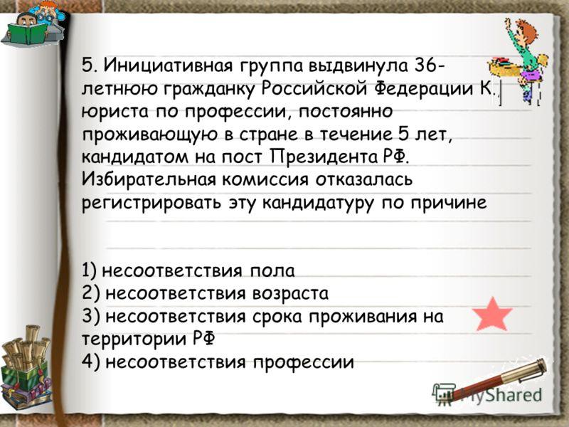 5. Инициативная группа выдвинула 36- летнюю гражданку Российской Федерации К., юриста по профессии, постоянно проживающую в стране в течение 5 лет, кандидатом на пост Президента РФ. Избирательная комиссия отказалась регистрировать эту кандидатуру по