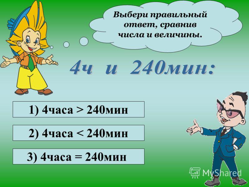 Выбери правильный ответ, сравнив числа и величины. 1) 5км 10м > 5000м 2) 5км 10м < 5000м 3) 5км 10м = 5000м Молодцы!
