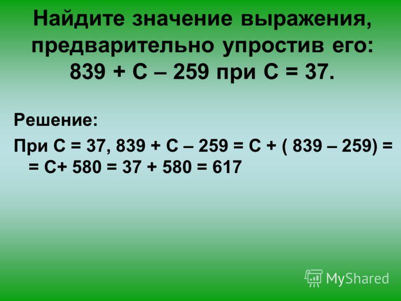 Найдите значение выражения, предварительно упростив его: 839 + С – 259 при С = 37.