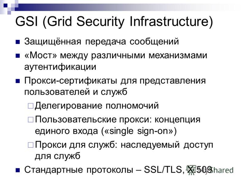 GSI (Grid Security Infrastructure) Защищённая передача сообщений «Мост» между различными механизмами аутентификации Прокси-сертификаты для представления пользователей и служб Делегирование полномочий Пользовательские прокси: концепция единого входа (