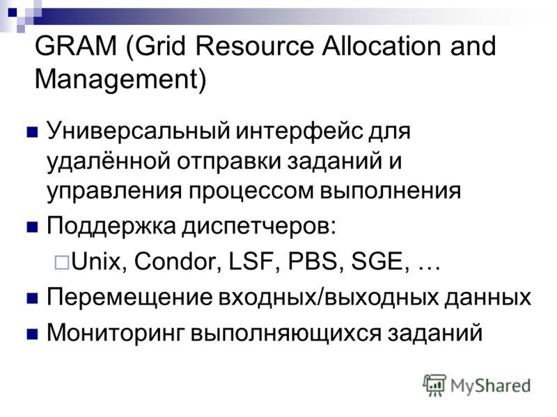 GRAM (Grid Resource Allocation and Management) Универсальный интерфейс для удалённой отправки заданий и управления процессом выполнения Поддержка диспетчеров: Unix, Condor, LSF, PBS, SGE, … Перемещение входных/выходных данных Мониторинг выполняющихся