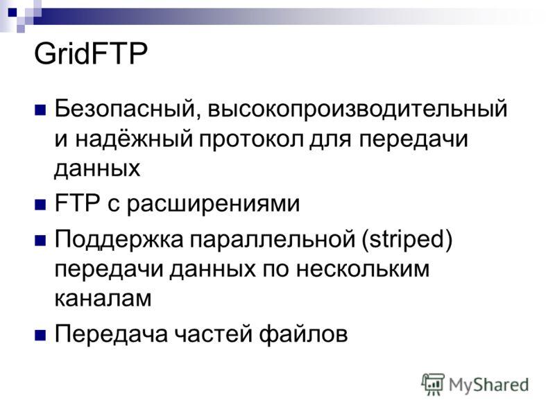 GridFTP Безопасный, высокопроизводительный и надёжный протокол для передачи данных FTP с расширениями Поддержка параллельной (striped) передачи данных по нескольким каналам Передача частей файлов