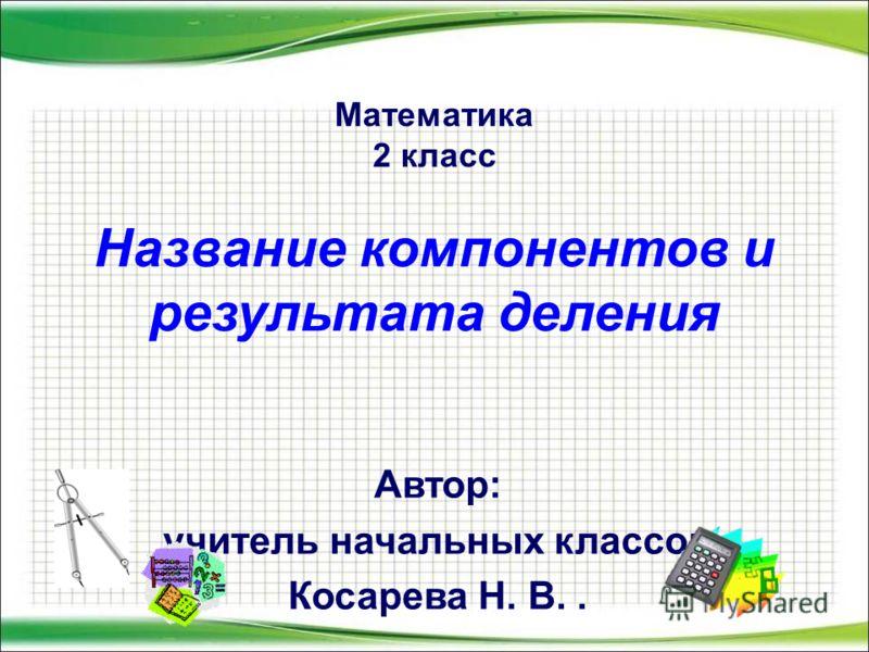 Математика 2 класс Название компонентов и результата деления Автор: учитель начальных классов Косарева Н. В..
