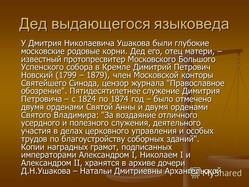 Дед выдающегося языковеда У Дмитрия Николаевича Ушакова были глубокие московские родовые корни. Дед его, отец матери, – известный протопресвитер Московского Большого Успенского собора в Кремле Димитрий Петрович Новский (1799 – 1879), член Московской
