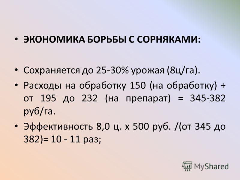 ЭКОНОМИКА БОРЬБЫ С СОРНЯКАМИ: Сохраняется до 25-30% урожая (8ц/га). Расходы на обработку 150 (на обработку) + от 195 до 232 (на препарат) = 345-382 руб/га. Эффективность 8,0 ц. х 500 руб. /(от 345 до 382)= 10 - 11 раз;