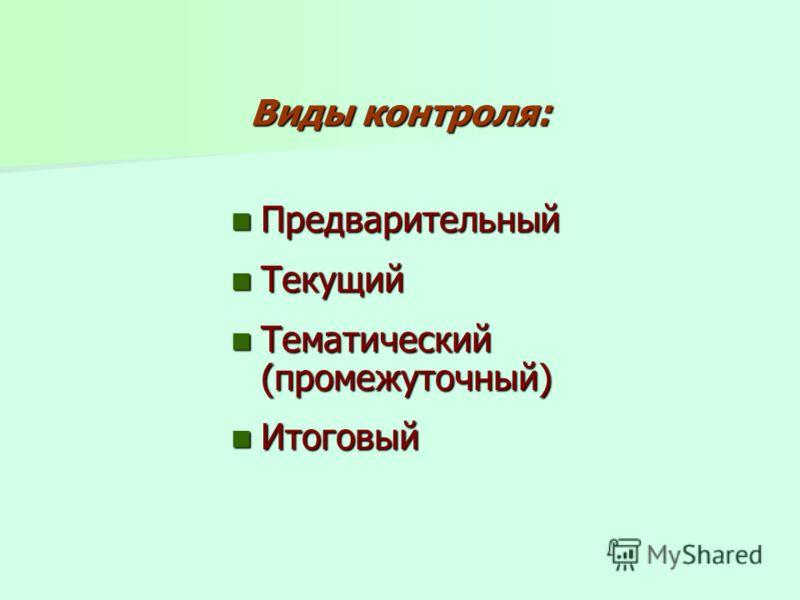 Виды контроля: Предварительный Предварительный Текущий Текущий Тематический (промежуточный) Тематический (промежуточный) Итоговый Итоговый